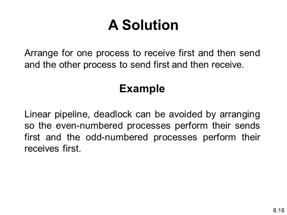 A Solution Arrange for one process to receive first and then send and the other process to send first and then receive.