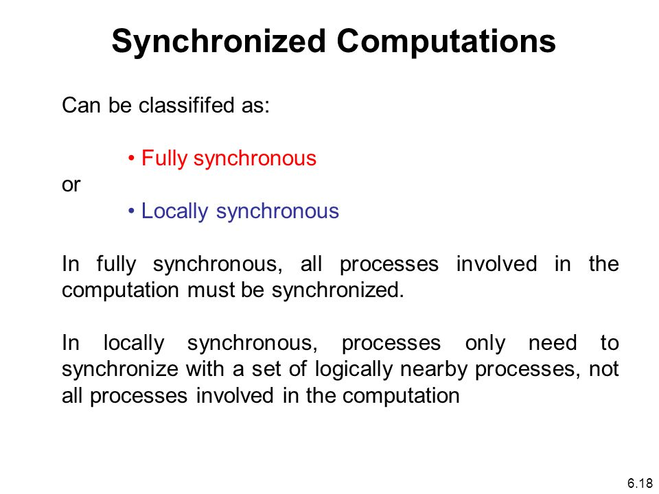 Synchronized Computations Can be classififed as: Fully synchronous or Locally synchronous In fully synchronous, all processes involved in the computation must be synchronized.