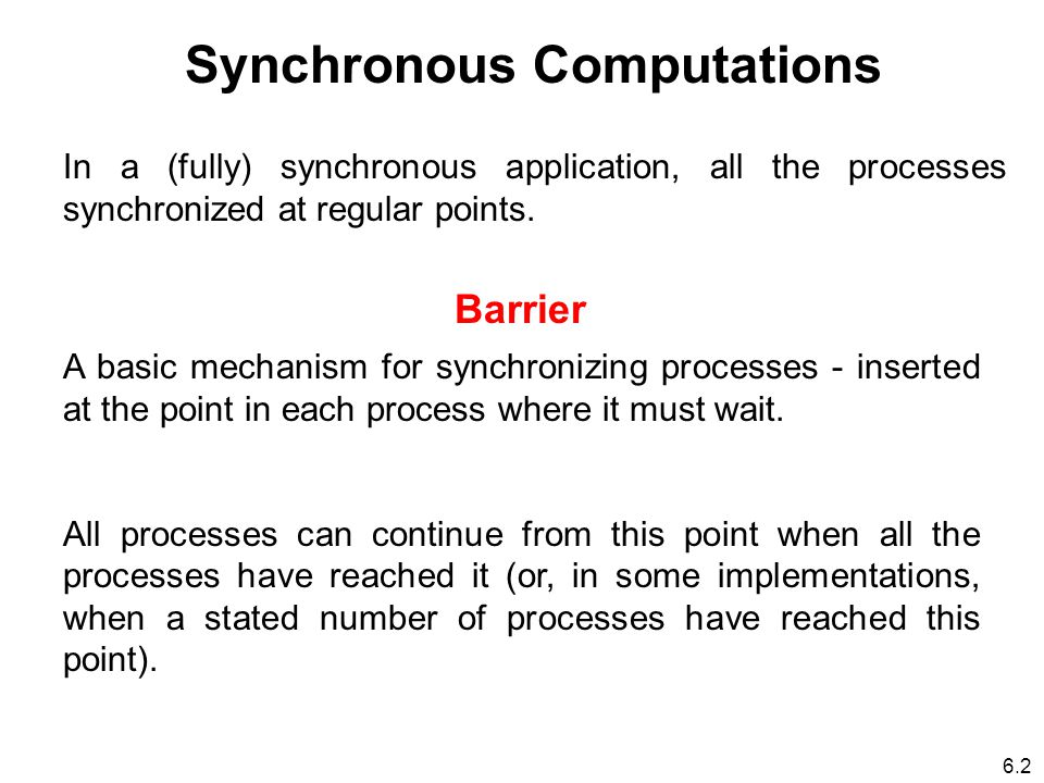 6.2 Synchronous Computations In a (fully) synchronous application, all the processes synchronized at regular points.