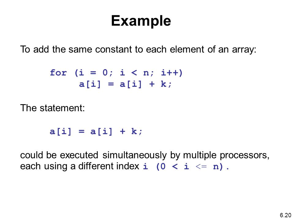 To add the same constant to each element of an array: for (i = 0; i < n; i++) a[i] = a[i] + k; The statement: a[i] = a[i] + k; could be executed simultaneously by multiple processors, each using a different index i (0 < i <= n).