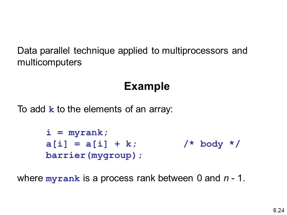Data parallel technique applied to multiprocessors and multicomputers Example To add k to the elements of an array: i = myrank; a[i] = a[i] + k; /* body */ barrier(mygroup); where myrank is a process rank between 0 and n - 1.