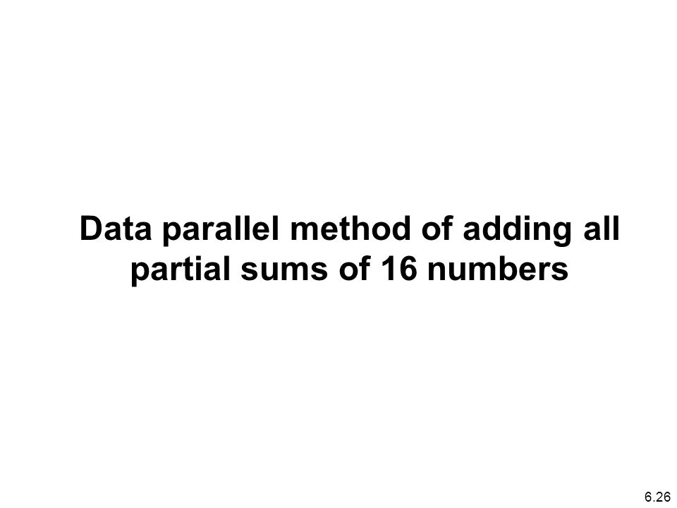 Data parallel method of adding all partial sums of 16 numbers 6.26