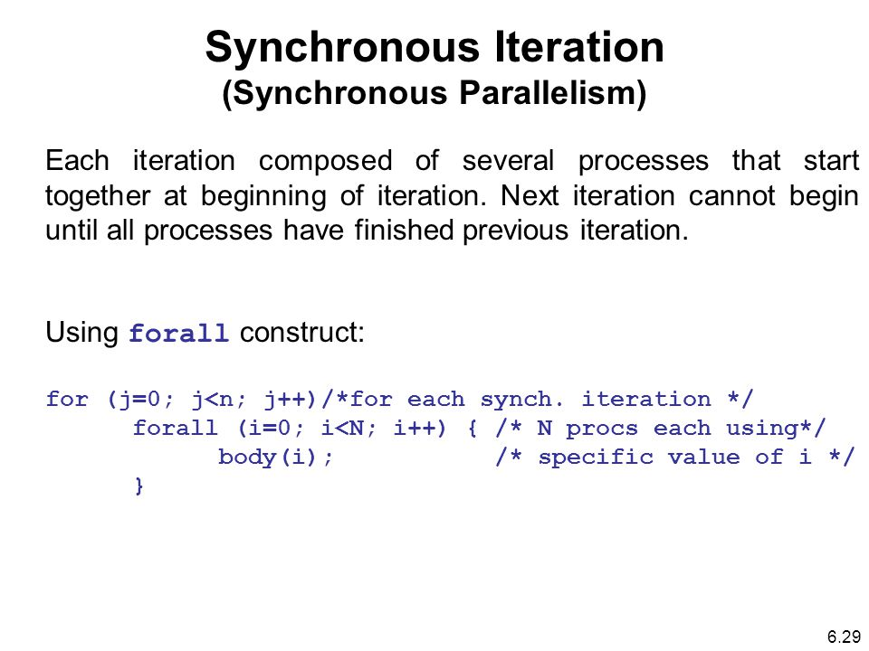 Synchronous Iteration (Synchronous Parallelism) Each iteration composed of several processes that start together at beginning of iteration.