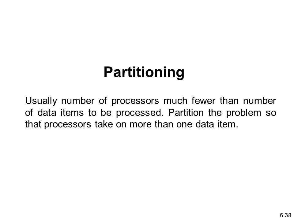Usually number of processors much fewer than number of data items to be processed.