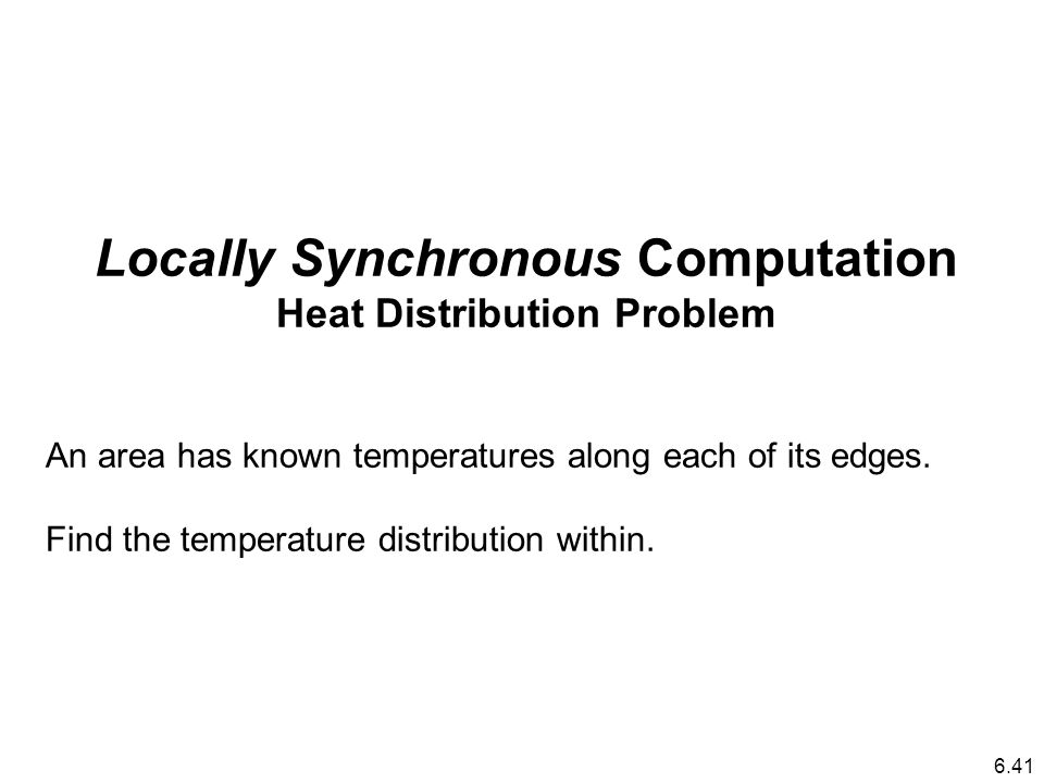 Locally Synchronous Computation Heat Distribution Problem An area has known temperatures along each of its edges.