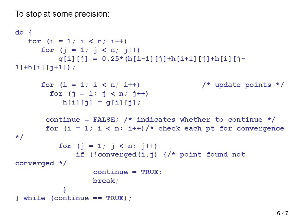 To stop at some precision: do { for (i = 1; i < n; i++) for (j = 1; j < n; j++) g[i][j] = 0.25*(h[i-1][j]+h[i+1][j]+h[i][j- 1]+h[i][j+1]); for (i = 1; i < n; i++) /* update points */ for (j = 1; j < n; j++) h[i][j] = g[i][j]; continue = FALSE; /* indicates whether to continue */ for (i = 1; i < n; i++)/* check each pt for convergence */ for (j = 1; j < n; j++) if (!converged(i,j) {/* point found not converged */ continue = TRUE; break; } } while (continue == TRUE); 6.47