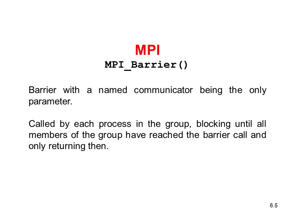 6.5 MPI MPI_Barrier() Barrier with a named communicator being the only parameter.