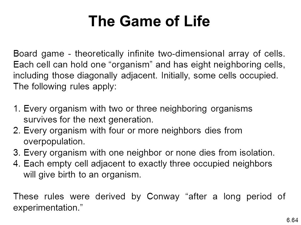6.64 The Game of Life Board game - theoretically infinite two-dimensional array of cells.