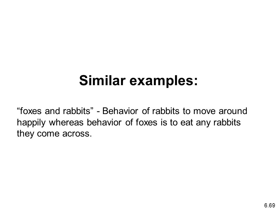 6.69 Similar examples: foxes and rabbits - Behavior of rabbits to move around happily whereas behavior of foxes is to eat any rabbits they come across.