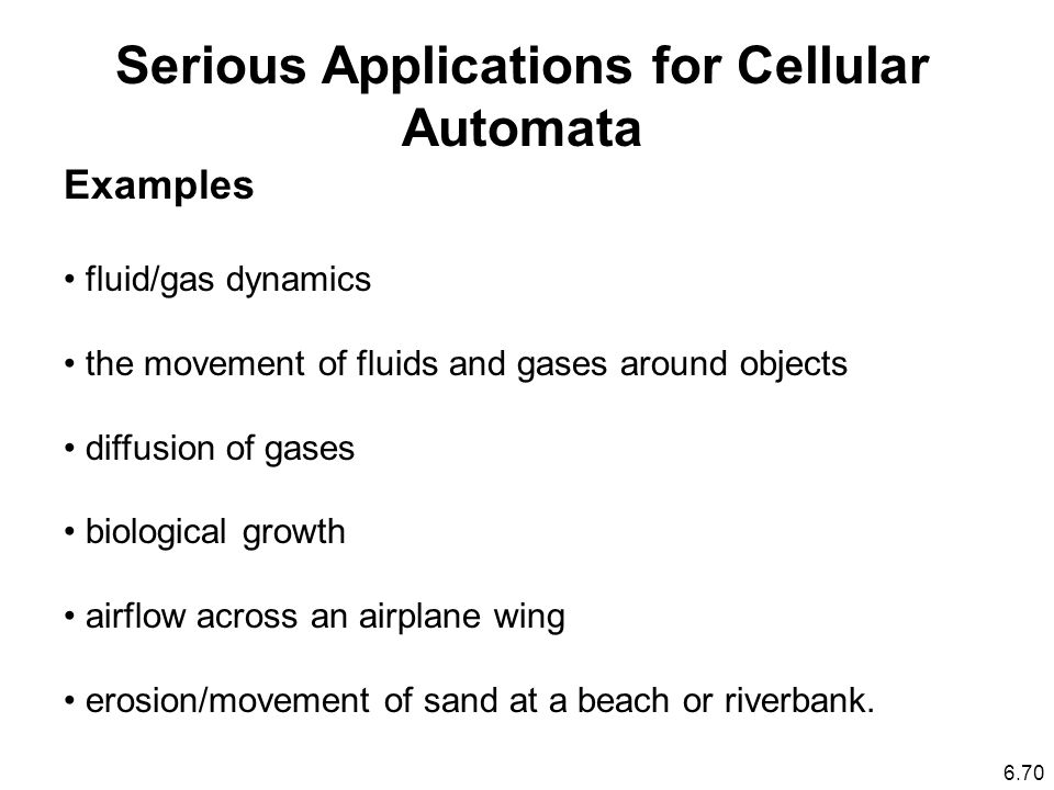 6.70 Serious Applications for Cellular Automata Examples fluid/gas dynamics the movement of fluids and gases around objects diffusion of gases biological growth airflow across an airplane wing erosion/movement of sand at a beach or riverbank.