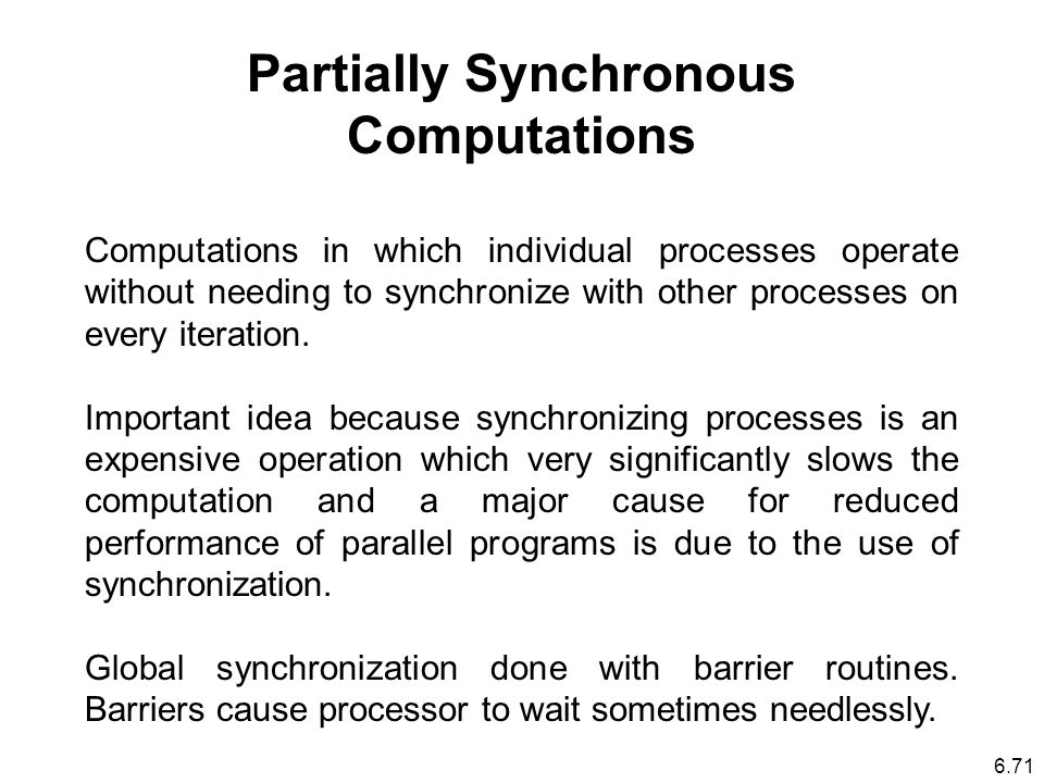 6.71 Partially Synchronous Computations Computations in which individual processes operate without needing to synchronize with other processes on every iteration.