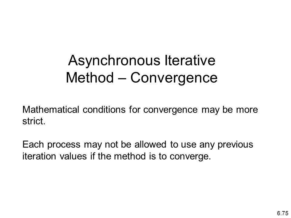 6.75 Asynchronous Iterative Method – Convergence Mathematical conditions for convergence may be more strict.