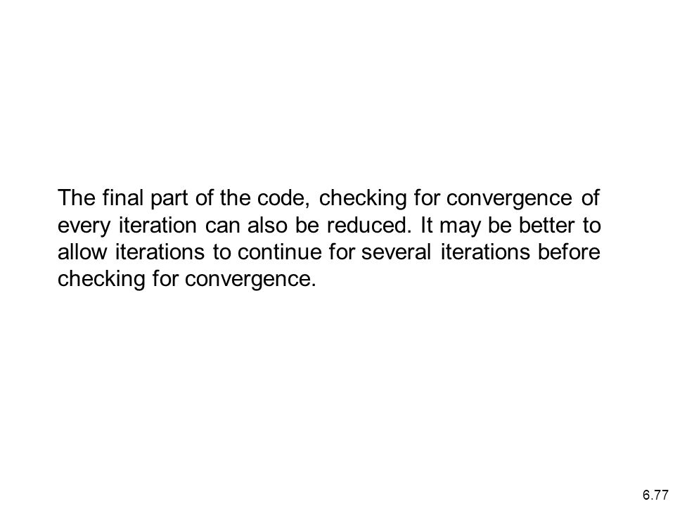 6.77 The final part of the code, checking for convergence of every iteration can also be reduced.