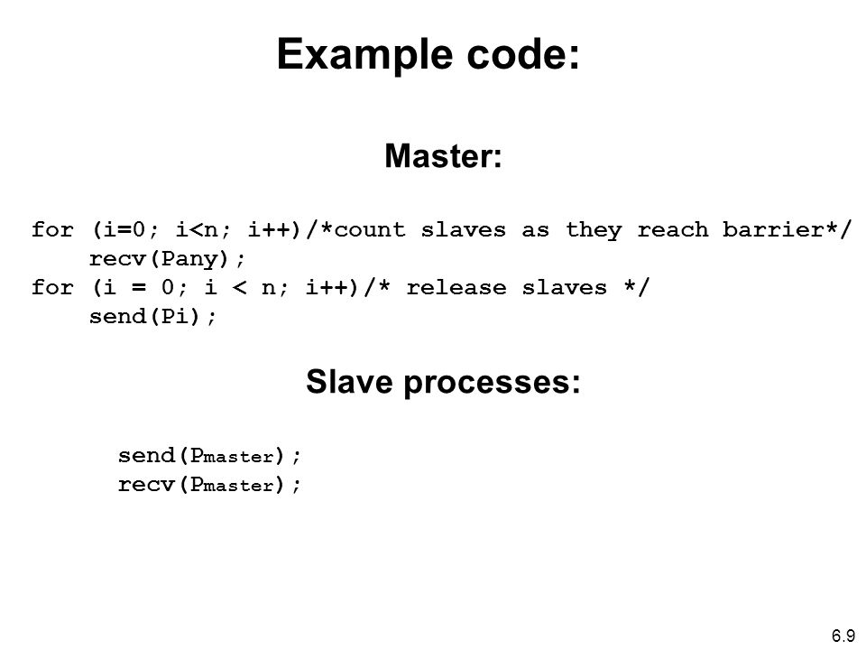 6.9 Master: for (i=0; i<n; i++)/*count slaves as they reach barrier*/ recv(Pany); for (i = 0; i < n; i++)/* release slaves */ send(Pi); Slave processes: send(P master ); recv(P master ); Example code: