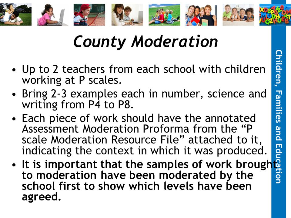County Moderation Up to 2 teachers from each school with children working at P scales.
