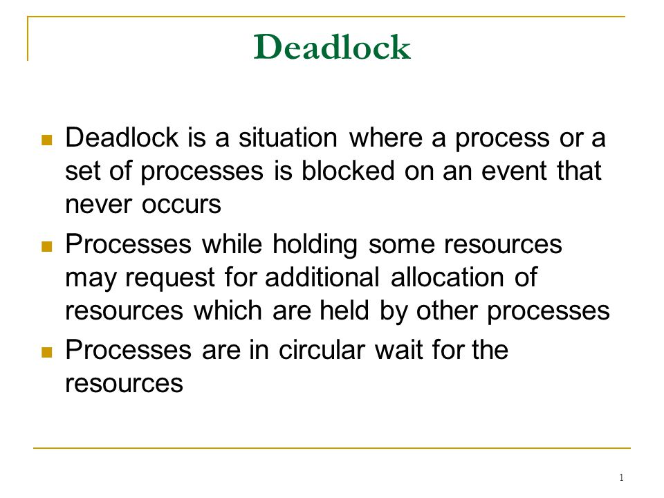 1 Deadlock Deadlock is a situation where a process or a set of processes is blocked on an event that never occurs Processes while holding some resources may request for additional allocation of resources which are held by other processes Processes are in circular wait for the resources