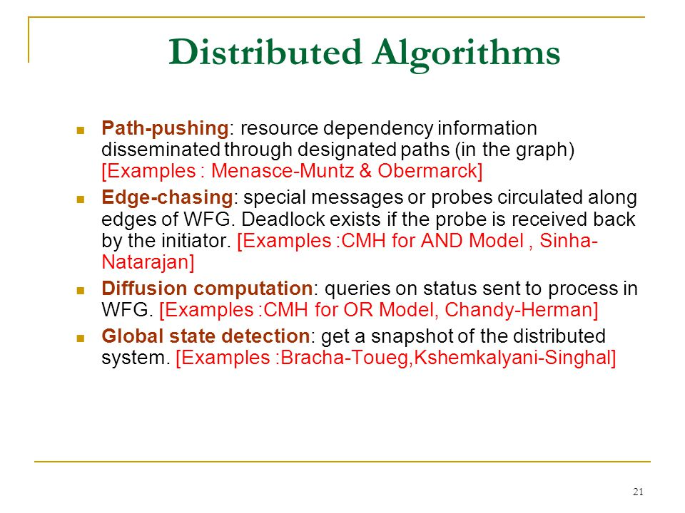 21 Distributed Algorithms Path-pushing: resource dependency information disseminated through designated paths (in the graph) [Examples : Menasce-Muntz & Obermarck] Edge-chasing: special messages or probes circulated along edges of WFG.