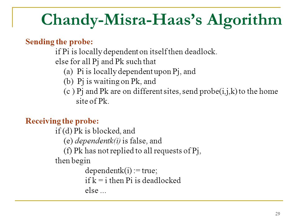 29 Chandy-Misra-Haas's Algorithm Sending the probe: if Pi is locally dependent on itself then deadlock.