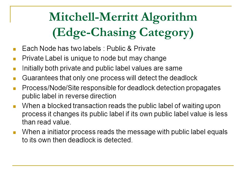 Mitchell-Merritt Algorithm (Edge-Chasing Category) Each Node has two labels : Public & Private Private Label is unique to node but may change Initially both private and public label values are same Guarantees that only one process will detect the deadlock Process/Node/Site responsible for deadlock detection propagates public label in reverse direction When a blocked transaction reads the public label of waiting upon process it changes its public label if its own public label value is less than read value.