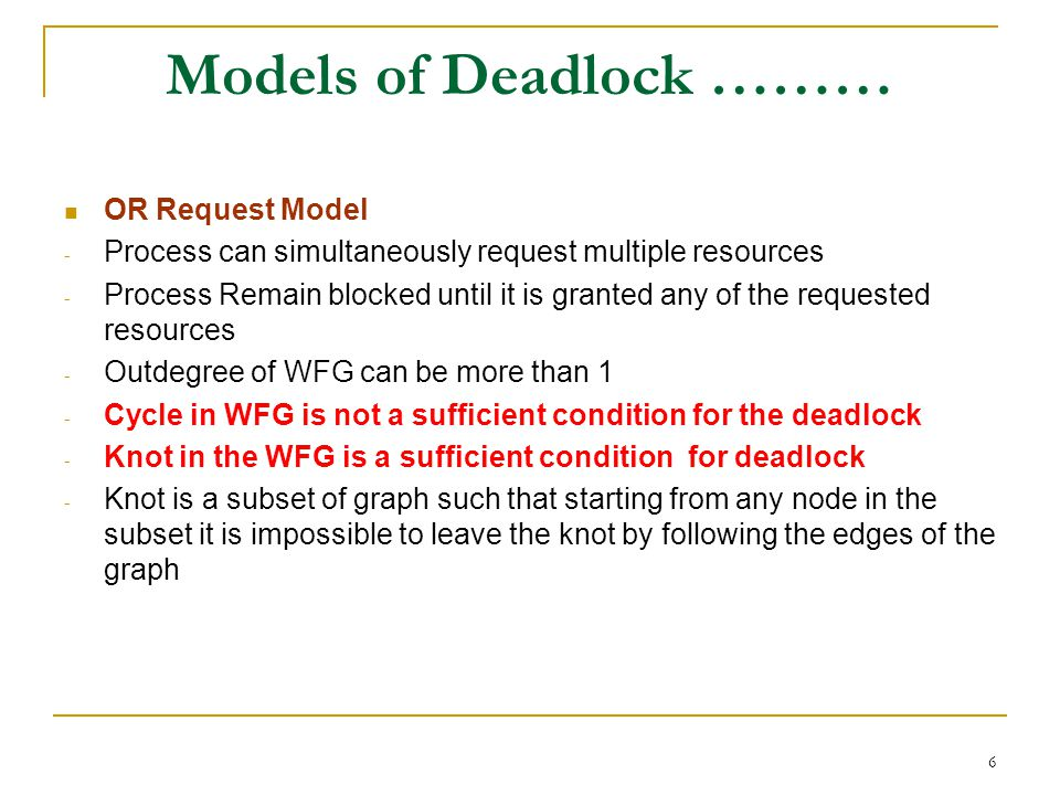 6 Models of Deadlock ……… OR Request Model - Process can simultaneously request multiple resources - Process Remain blocked until it is granted any of the requested resources - Outdegree of WFG can be more than 1 - Cycle in WFG is not a sufficient condition for the deadlock - Knot in the WFG is a sufficient condition for deadlock - Knot is a subset of graph such that starting from any node in the subset it is impossible to leave the knot by following the edges of the graph