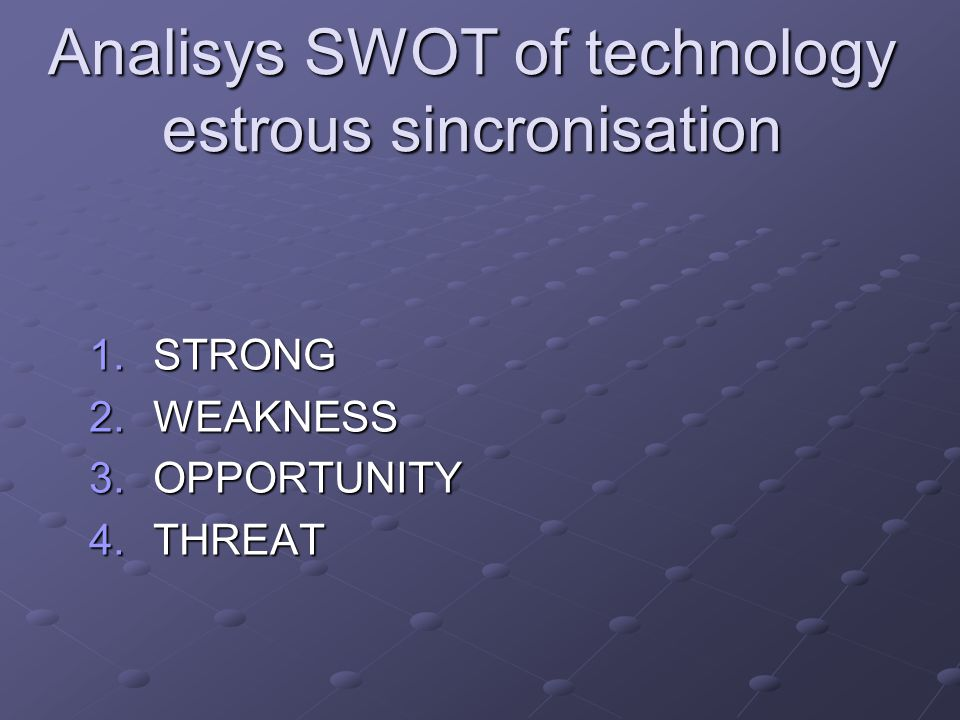Analisys SWOT of technology estrous sincronisation 1.STRONG 2.WEAKNESS 3.OPPORTUNITY 4.THREAT