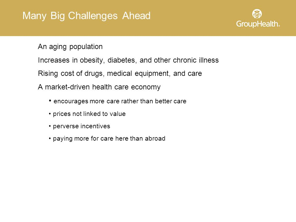 Many Big Challenges Ahead An aging population Increases in obesity, diabetes, and other chronic illness Rising cost of drugs, medical equipment, and care A market-driven health care economy encourages more care rather than better care prices not linked to value perverse incentives paying more for care here than abroad