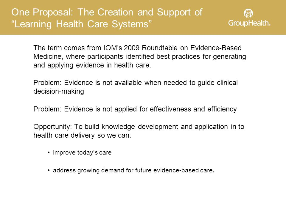 One Proposal: The Creation and Support of Learning Health Care Systems The term comes from IOM's 2009 Roundtable on Evidence-Based Medicine, where participants identified best practices for generating and applying evidence in health care.