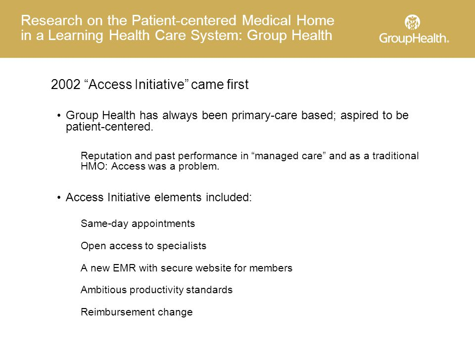 Research on the Patient-centered Medical Home in a Learning Health Care System: Group Health 2002 Access Initiative came first Group Health has always been primary-care based; aspired to be patient-centered.