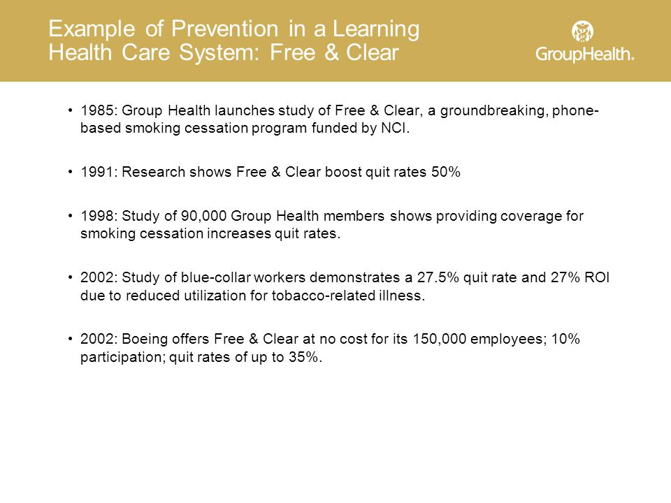 Example of Prevention in a Learning Health Care System: Free & Clear 1985: Group Health launches study of Free & Clear, a groundbreaking, phone- based smoking cessation program funded by NCI.