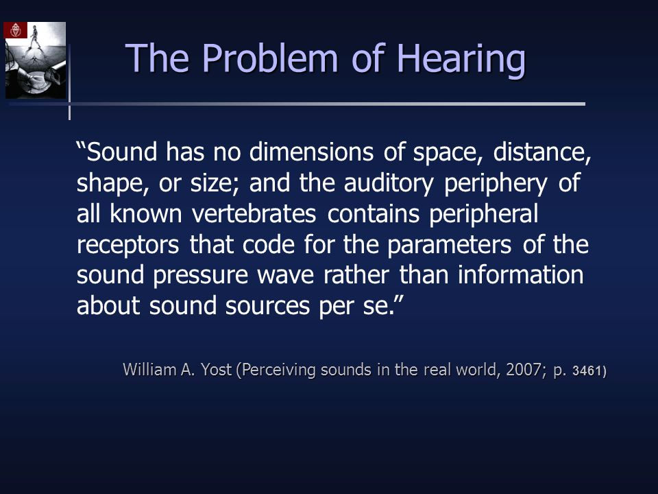 The Problem of Hearing Sound has no dimensions of space, distance, shape, or size; and the auditory periphery of all known vertebrates contains peripheral receptors that code for the parameters of the sound pressure wave rather than information about sound sources per se. William A.