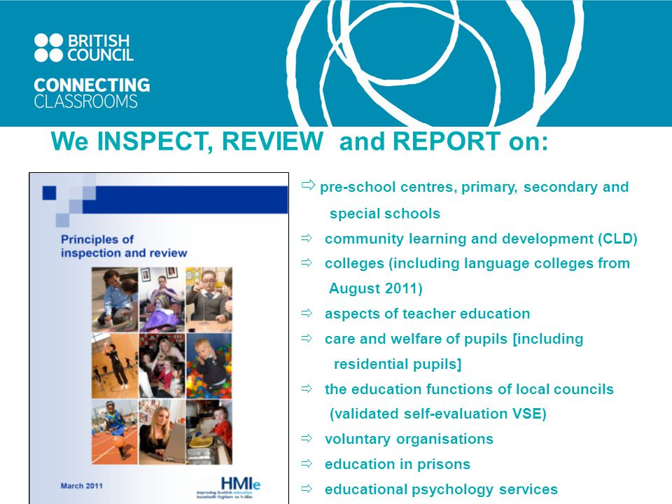 We INSPECT, REVIEW and REPORT on:  pre-school centres, primary, secondary and special schools  community learning and development (CLD)  colleges (including language colleges from August 2011)  aspects of teacher education  care and welfare of pupils [including residential pupils]  the education functions of local councils (validated self-evaluation VSE)  voluntary organisations  education in prisons  educational psychology services