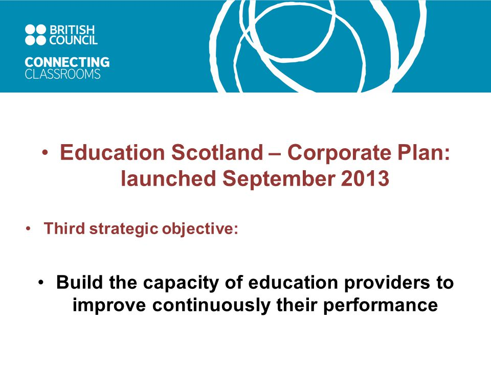 Education Scotland – Corporate Plan: launched September 2013 Third strategic objective: Build the capacity of education providers to improve continuously their performance