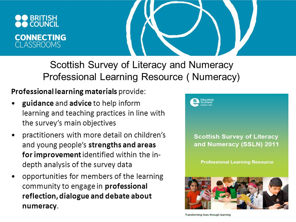 Scottish Survey of Literacy and Numeracy Professional Learning Resource ( Numeracy) Professional learning materials provide: guidance and advice to help inform learning and teaching practices in line with the survey's main objectives practitioners with more detail on children's and young people's strengths and areas for improvement identified within the in- depth analysis of the survey data opportunities for members of the learning community to engage in professional reflection, dialogue and debate about numeracy.