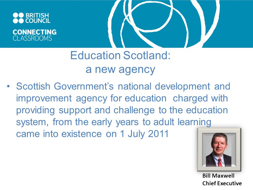 Education Scotland: a new agency Scottish Government's national development and improvement agency for education charged with providing support and challenge to the education system, from the early years to adult learning came into existence on 1 July 2011 Bill Maxwell Chief Executive