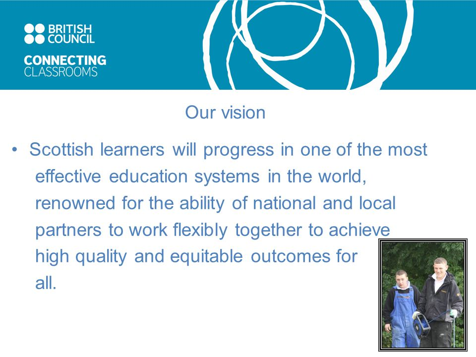 Our vision Scottish learners will progress in one of the most effective education systems in the world, renowned for the ability of national and local partners to work flexibly together to achieve high quality and equitable outcomes for all.