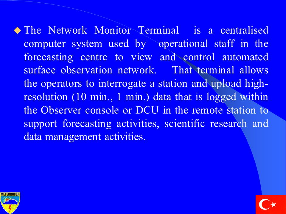  The Network Monitor Terminal is a centralised computer system used by operational staff in the forecasting centre to view and control automated surface observation network.