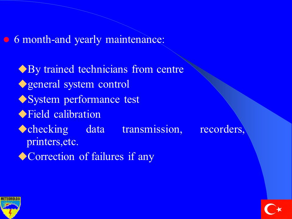 6 month-and yearly maintenance:  By trained technicians from centre  general system control  System performance test  Field calibration  checking data transmission, recorders, printers,etc.