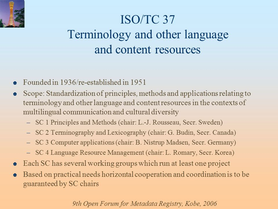 ISO/TC 37 Terminology and other language and content resources  Founded in 1936/re-established in 1951  Scope: Standardization of principles, methods and applications relating to terminology and other language and content resources in the contexts of multilingual communication and cultural diversity –SC 1 Principles and Methods (chair: L.-J.