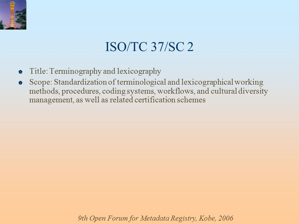 9th Open Forum for Metadata Registry, Kobe, 2006 ISO/TC 37/SC 2  Title: Terminography and lexicography  Scope: Standardization of terminological and lexicographical working methods, procedures, coding systems, workflows, and cultural diversity management, as well as related certification schemes