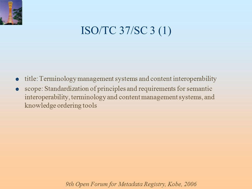 9th Open Forum for Metadata Registry, Kobe, 2006 ISO/TC 37/SC 3 (1)  title: Terminology management systems and content interoperability  scope: Standardization of principles and requirements for semantic interoperability, terminology and content management systems, and knowledge ordering tools