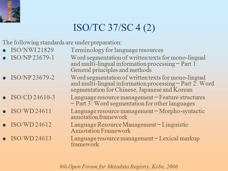 9th Open Forum for Metadata Registry, Kobe, 2006 ISO/TC 37/SC 4 (2) The following standards are under preparation:  ISO/NWI 21829 Terminology for language resources  ISO/NP 23679-1 Word segmentation of written texts for mono-lingual and multi-lingual information processing – Part 1: General principles and methods  ISO/NP 23679-2Word segmentation of written texts for mono-lingual and multi-lingual information processing – Part 2: Word segmentation for Chinese, Japanese and Korean  ISO/CD 24610-3 Language resource management – Feature structures – Part 3: Word segmentation for other languages  ISO/WD 24611Language resource management – Morpho-syntactic annotation framework  ISO/WD 24612Language Resource Management – Linguistic Annotation Framework  ISO/WD 24613Language resource management – Lexical markup framework