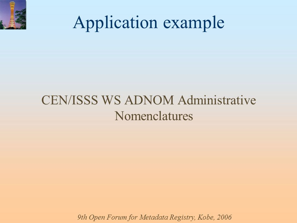 9th Open Forum for Metadata Registry, Kobe, 2006 Application example CEN/ISSS WS ADNOM Administrative Nomenclatures