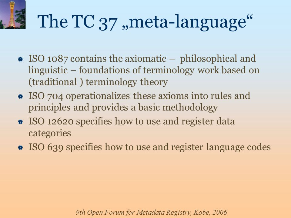 "9th Open Forum for Metadata Registry, Kobe, 2006 The TC 37 ""meta-language  ISO 1087 contains the axiomatic – philosophical and linguistic – foundations of terminology work based on (traditional ) terminology theory  ISO 704 operationalizes these axioms into rules and principles and provides a basic methodology  ISO 12620 specifies how to use and register data categories  ISO 639 specifies how to use and register language codes"