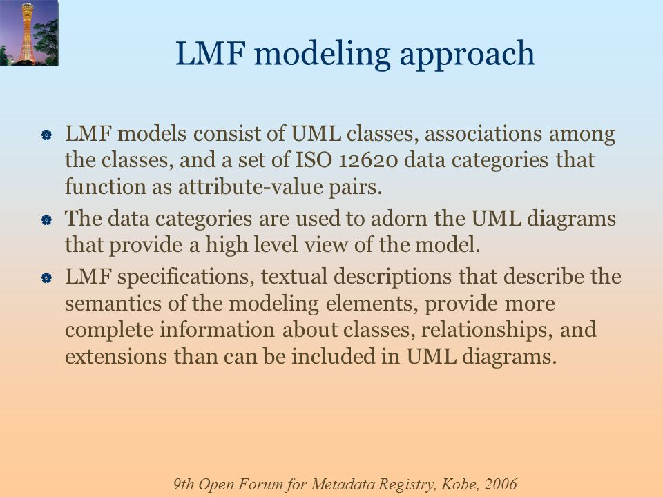 9th Open Forum for Metadata Registry, Kobe, 2006 LMF modeling approach  LMF models consist of UML classes, associations among the classes, and a set of ISO 12620 data categories that function as attribute-value pairs.