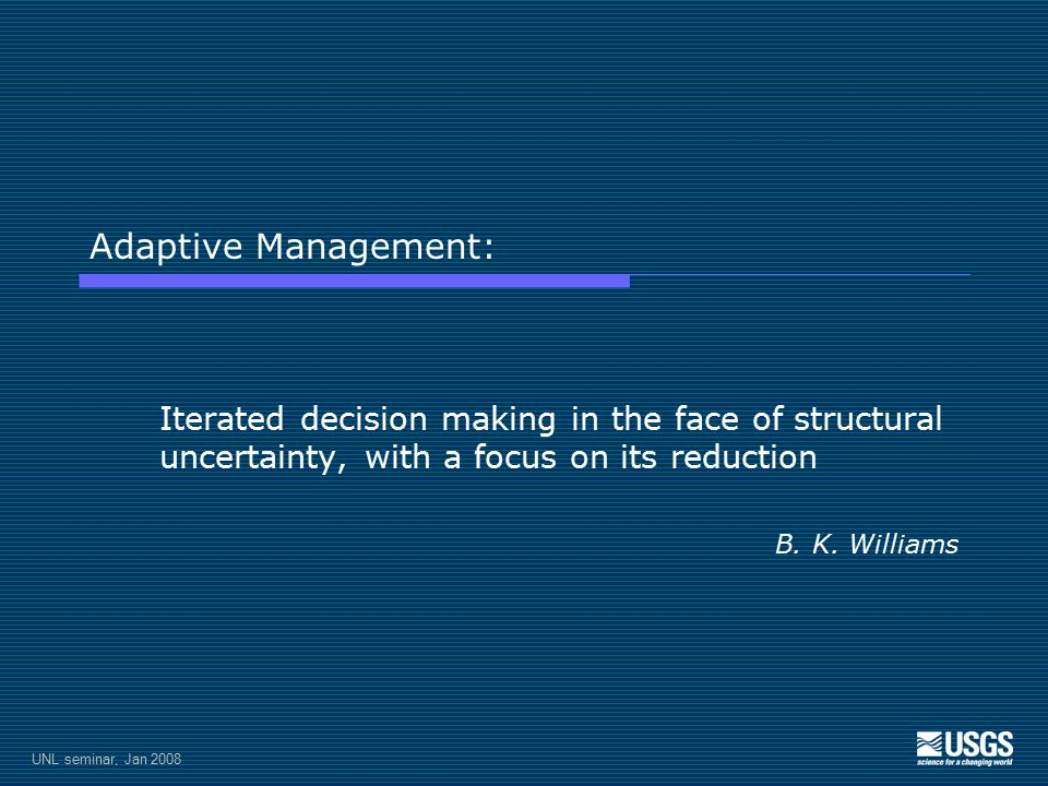 UNL seminar, Jan 2008 Adaptive Management: Iterated decision making in the face of structural uncertainty, with a focus on its reduction B.