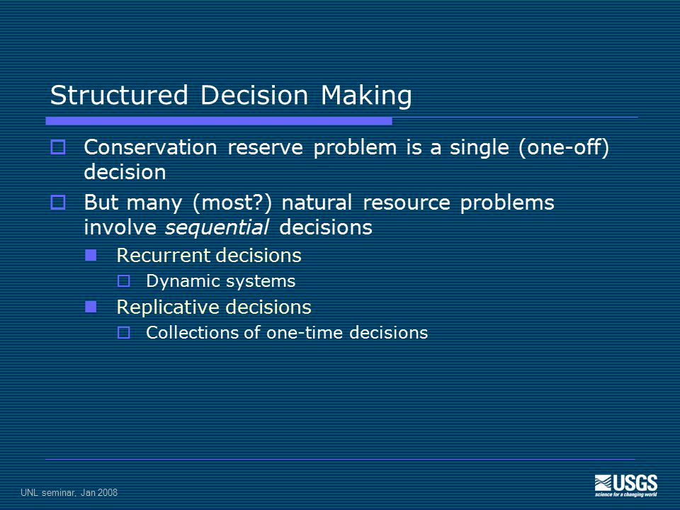UNL seminar, Jan 2008 Structured Decision Making  Conservation reserve problem is a single (one-off) decision  But many (most ) natural resource problems involve sequential decisions Recurrent decisions  Dynamic systems Replicative decisions  Collections of one-time decisions