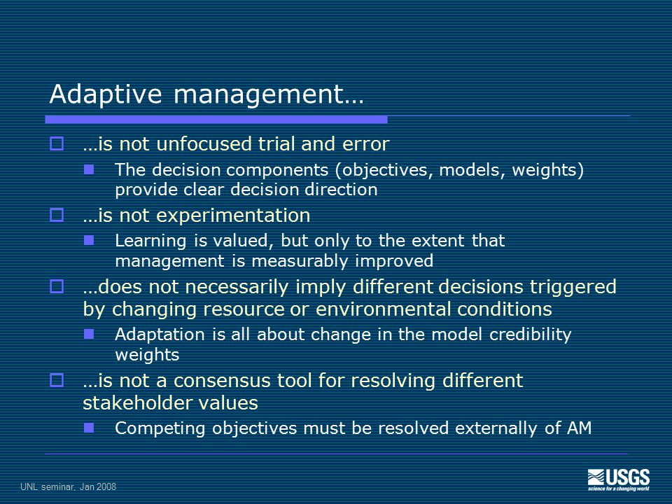 UNL seminar, Jan 2008 Adaptive management…  …is not unfocused trial and error The decision components (objectives, models, weights) provide clear decision direction  …is not experimentation Learning is valued, but only to the extent that management is measurably improved  …does not necessarily imply different decisions triggered by changing resource or environmental conditions Adaptation is all about change in the model credibility weights  …is not a consensus tool for resolving different stakeholder values Competing objectives must be resolved externally of AM