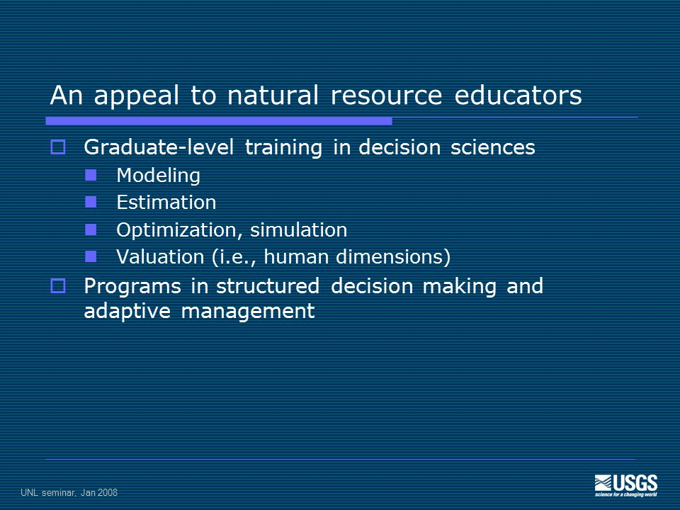 UNL seminar, Jan 2008 An appeal to natural resource educators  Graduate-level training in decision sciences Modeling Estimation Optimization, simulation Valuation (i.e., human dimensions)  Programs in structured decision making and adaptive management