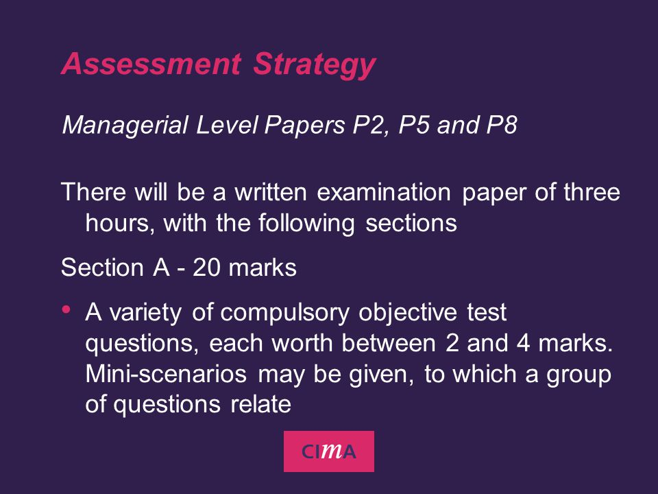 Assessment Strategy There will be a written examination paper of three hours, with the following sections Section A - 20 marks A variety of compulsory objective test questions, each worth between 2 and 4 marks.
