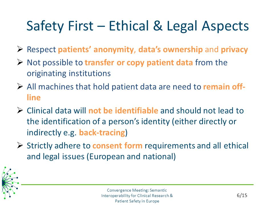 Safety First – Ethical & Legal Aspects Convergence Meeting: Semantic Interoperability for Clinical Research & Patient Safety in Europe  Respect patients' anonymity, data's ownership and privacy  Not possible to transfer or copy patient data from the originating institutions  All machines that hold patient data are need to remain off- line  Clinical data will not be identifiable and should not lead to the identification of a person's identity (either directly or indirectly e.g.